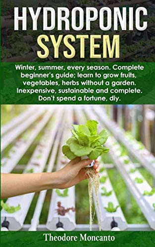 HYDROPONIC SYSTEM: Winter, summer, every season. Complete beginner's guide; learn to grow fruits, vegetables, herbs without a garden. Inexpensive, sustainable and complete. Don't spend a fortune diy.