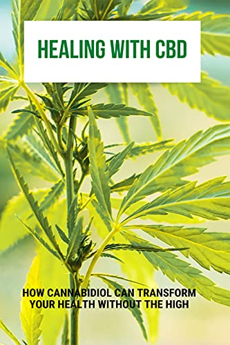 Healing With CBD: How Cannabidiol Can Transform Your Health Without The High: Cbd Oil Uses (English Edition)