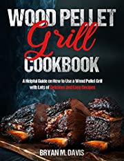 Wood Pellet Grill Cookbook: A Helpful Guide on How to Use a Wood Pellet Grill with Lots of Delicious and Easy Recipes