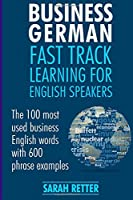 Business German: Fast Track Learning for English Speakers. the 100 Most Used English Business Words With 600 Phrase Examples