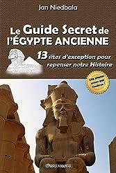 Le guide secret de l\'egypte ancienne: 13 sites d\'exception pour repenser notre histoire