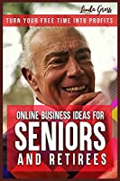 Online Business Ideas for Seniors and Retirees: Turn Your Free Time Into Profits