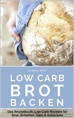 Low Carb Brot backen - LOW CARB FÜR EINSTEIGER: Das Rezeptbuch: Low Carb Rezepte für Brot, Brötchen, Dips & Aufstriche (Genussvoll abnehmen - Low Carb 3)
