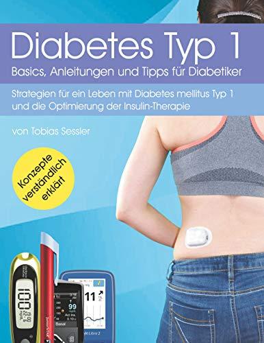 Diabetes Typ 1 - Basics, Anleitungen und Tipps für Diabetiker: Strategien für ein Leben mit Diabetes mellitus Typ 1 und die Optimierung der Insulin-Therapie