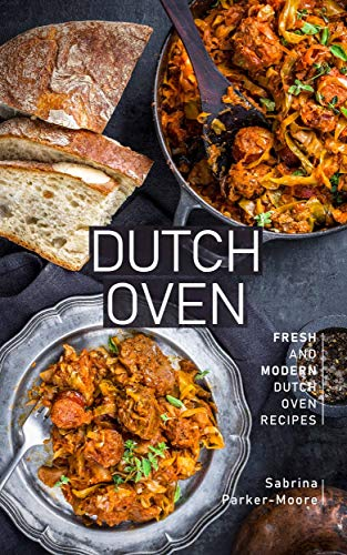 Dutch Oven: Fresh and Modern Dutch Oven Recipes (English Edition)