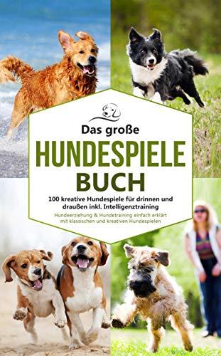 Das große Hundespiele Buch - 100 kreative Hundespiele für drinnen und draußen inkl. Intelligenztraining: Hundeerziehung & Hundetraining einfach erklärt ... Hundespielen (Hundetraining Buch 1)