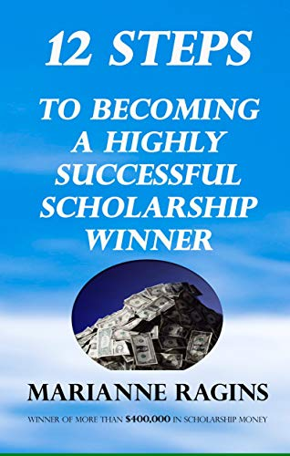 12 Steps to Becoming A Highly Successful Scholarship Winner: Strategies from a $400,000 Scholarship Winner by [Marianne Ragins]