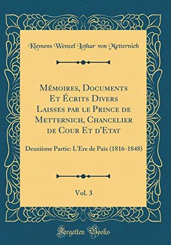 Mémoires, Documents Et Écrits Divers Laisses par le Prince de Metternich, Chancelier de Cour Et d'Etat, Vol. 3: Deuxième Partie: L'Ere de Paix (1816-1848) (Classic Reprint)