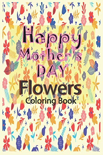 Happy Mother's Day Flowers Coloring Book: An Adult Coloring Book Featuring Charming , Beautiful Flowers and Nature Patterns for Stress Relief and Relaxation