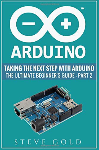 Arduino: Taking The Next Step With Arduino: The Ultimate Beginner's Guide -...