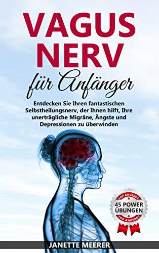Vagus Nerv: Wie Sie durch die fantastische Selbstheilung Ihre unerträgliche Migräne, Asthma, Depressionen und Ängste überwinden (inkl. 45 Vagus Nerv Übungen)