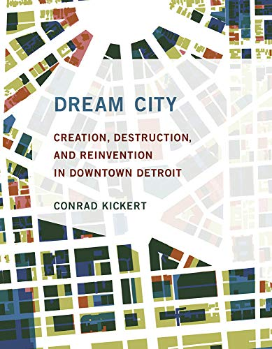Dream City: Creation, Destruction, and Reinvention in Downtown Detroit (The MIT Press)