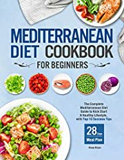 Mediterranean Diet Cookbook for Beginners: The Complete Mediterranean Diet Guide to Kick Start A Healthy Lifestyle with Top 10 Success Tips and 28 Days Meal Plan
