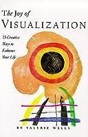 The Joy of Visualization: 75 Creative Ways to Enhance Your Life