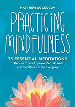 Practicing Mindfulness: 75 Essential Meditations to Reduce Stress, Improve Mental Health, and Find Peace in the Everyday by [Matthew Sockolov]