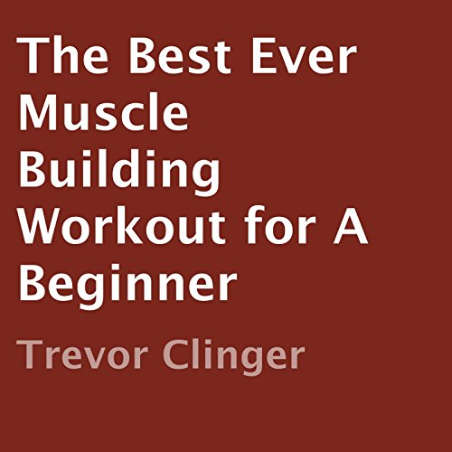 The Best Ever Muscle Building Workout for a Beginner cover art