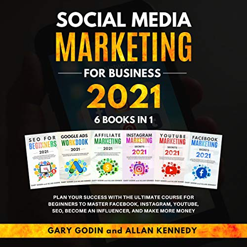 Social Media Marketing For Business 2021 6 Books In 1: Plan Your Success With The Ultimate Course For Beginners To Master Facebook, Instagram, Youtube, Seo, Become An Influencer, And Make More Money