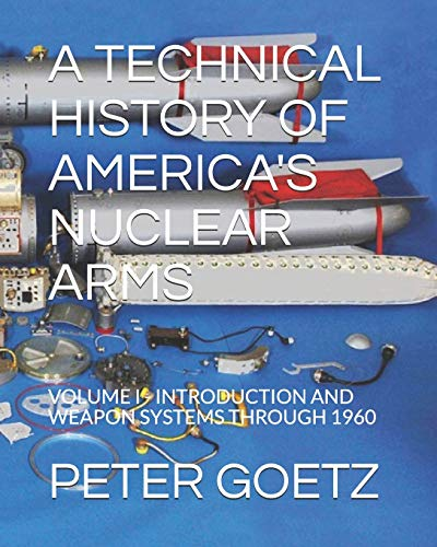 Download A TECHNICAL HISTORY OF AMERICA'S NUCLEAR ARMS: VOLUME I - INTRODUCTION AND WEAPON SYSTEMS THROUGH 1960 1719831963