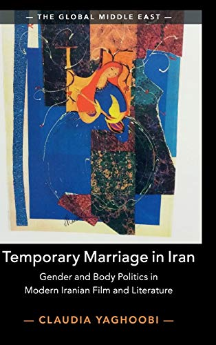 Temporary Marriage in Iran: Gender and Body Politics in Modern Iranian Film and Literature (The Global Middle East, Series Number 12)