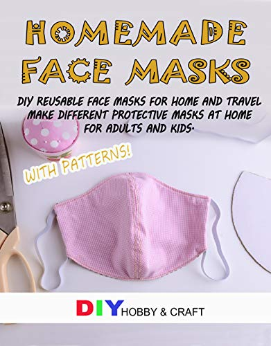 Homemade Face Masks: Do It Yourself Reusable Face Protector For Home And Travel. Making Different Types Of Medical Protective Device At Home, For Adults ... Step Guide With Patterns. (Hygiene Book 1)