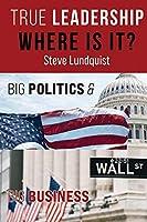 True Leadership...Where is it?: Big Politics & Big Business