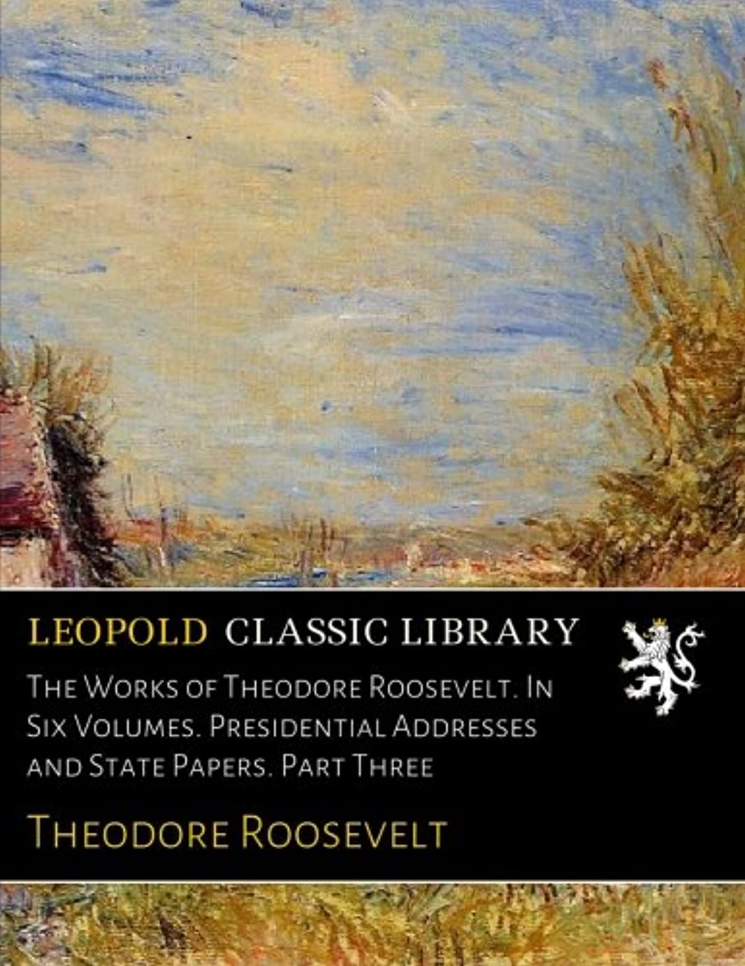 糸弱まるログThe Works of Theodore Roosevelt. In Six Volumes. Presidential Addresses and State Papers. Part Three