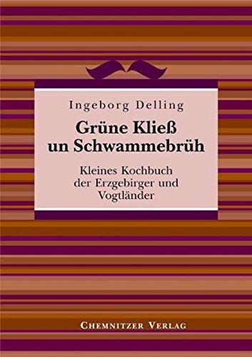 Grüne Kließ und Schwammebrüh: Kleines Kochbuch der Erzgebirger und Vogtländer