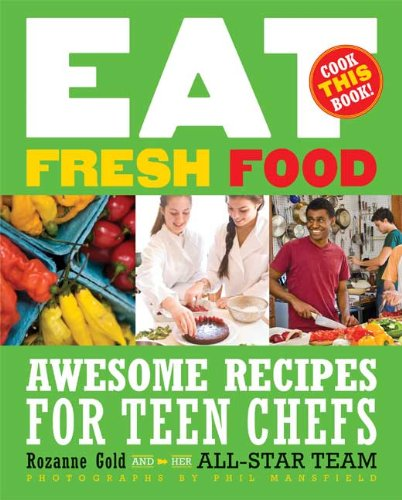 Eat Fresh Food: Awesome Recipes for Teen Chefs