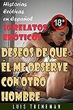 Deseos de que él me observe con otro hombre: 10 relatos eróticos en español (Esposo Cornudo, Esposa caliente, Humillación, Fantasía erótica, Sexo Interracial, parejas liberales)