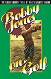 Bobby Jones sobre el golf: el instructivo clásico de la leyenda más grande del golf
