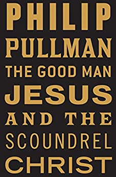 The Good Man Jesus and the Scoundrel Christ (Myths) by [Philip Pullman]