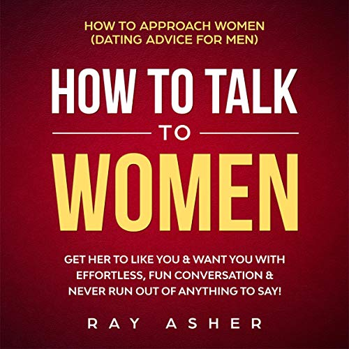 How to Talk to Women: Get Her to Like You & Want You With Effortless, Fun Conversation & Never Run Out of Anything to Say! cover art