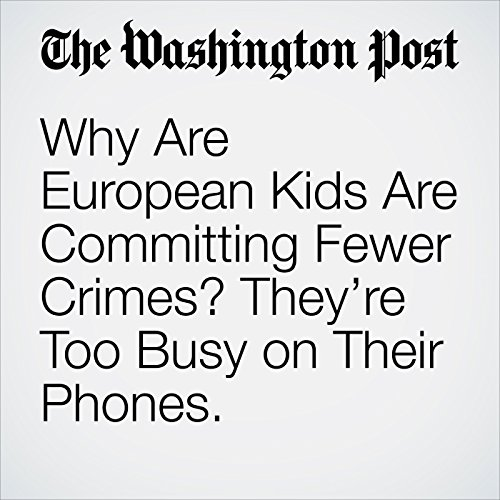 Why Are European Kids Committing Fewer Crimes? They're Too Busy on Their Phones. copertina