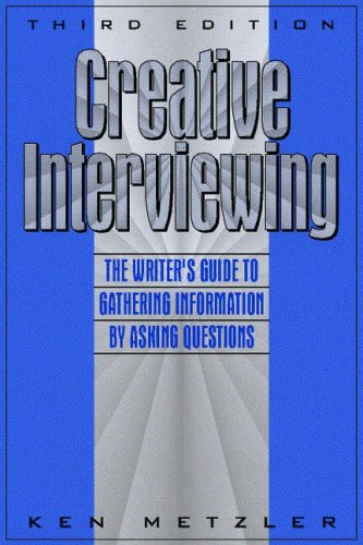Creative Interviewing: The Writer's Guide to Gathering...