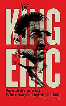 King Eric: Portrait Of The Artist Who Changed English Football by [Wayne Barton]