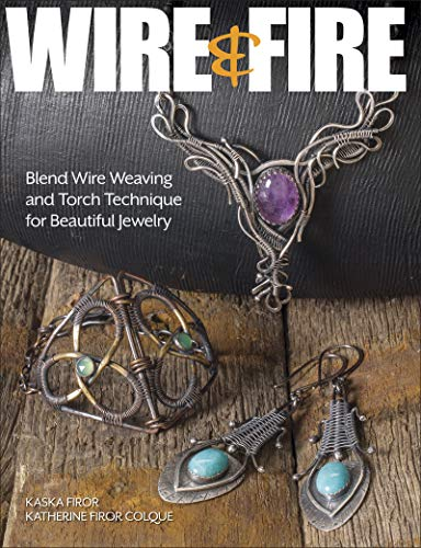 Wire & Fire: Blend Wire Weaving and Torch Techniques for Beautiful Jewelry