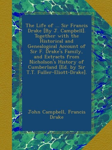 The Life of ... Sir Francis Drake [By J. Campbell]. Together with the Historical and Genealogical Account of Sir F. Drake's Family, and Extracts from ... [Ed. by Sir T.T. Fuller-Eliott-Drake].