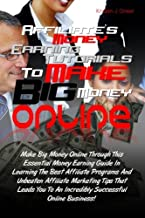 Affiliate's Money Earning Tutorials To Make Big Money Online: Make Big Money Online Through This Essential Money Earning Guide In Learning The Best ... To An Incredibly Successful Online Business!