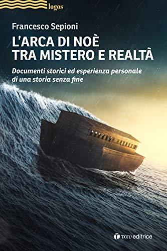 L'Arca di Noè tra mistero e realtà. Documenti storici ed esperienza personale di una storia senza fine