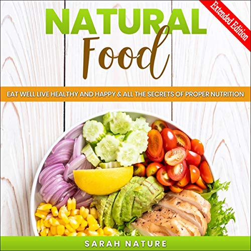 Natural Food: Eat Well Live Healthy and Happy, Plus All the Secrets of Proper Nutrition Secrets of Proper Nutrition, Extended Edition audiobook cover art