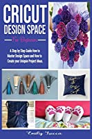 Cricut Design Space for Beginners: A Step by Step Guide How to Master Design Space and How to Create your Uniquie Project Ideas.