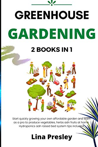 GREENHOUSE GARDENING: 2 BOOKS IN 1 Start quickly Growing your Own Affordable Garden and Learn as a Pro to Produce Vegetables, Herbs and Fruits at Home. Hydroponics and Raised Bed system Tips included