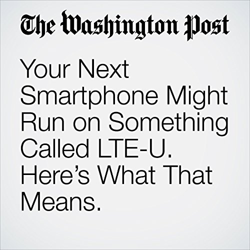 Your Next Smartphone Might Run on Something Called LTE-U. Here's What That Means. copertina