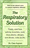 The Respiratory Solution: How to Use Natural Cures to Reverse Respiratory Ailments : Finally, Relief...
