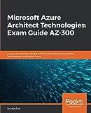 Microsoft Azure Architect Technologies: Exam Guide AZ-300: A guide to preparing for the AZ-300 Microsoft Azure Architect Technologies certification exam - Sjoukje Zaal