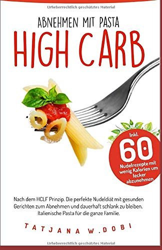 High Carb Abnehmen mit Pasta. Inkl. 60 Nudelrezepte mit wenig Kalorien um lecker abzunehmen. Nach dem HCLF Prinzip. Die perfekte Nudeldiät mit ... die ganze Familie. (High Carb Diät, Band 1)