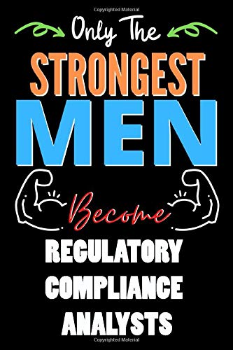 Only The Strongest Man Become REGULATORY COMPLIANCE ANALYSTS  - Funny REGULATORY COMPLIANCE ANALYSTS Notebook & Journal For Fathers Day & Christmas Or ... 120 Pages, 6x9, Soft Cover, Matte Finish