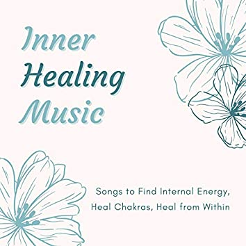 Inner Healing Music - Songs to Find Internal Energy, Heal Chakras, Heal from Within
