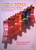 Aura soma - La guérison par l'énergie des plantes des couleurs et des cristaux d'Irène Dalichov