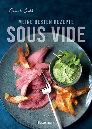 Sous Vide - Die besten Rezepte für zartes Fleisch, saftigen Fisch und aromatisches Gemüse: Die schonende Garmethode - so bleibt das volle Aroma erhalten